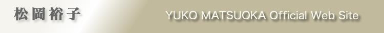 松岡裕子 YUKO MATSUOKA Official Web Site